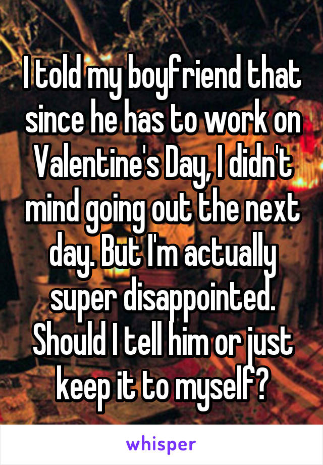 I told my boyfriend that since he has to work on Valentine's Day, I didn't mind going out the next day. But I'm actually super disappointed. Should I tell him or just keep it to myself?