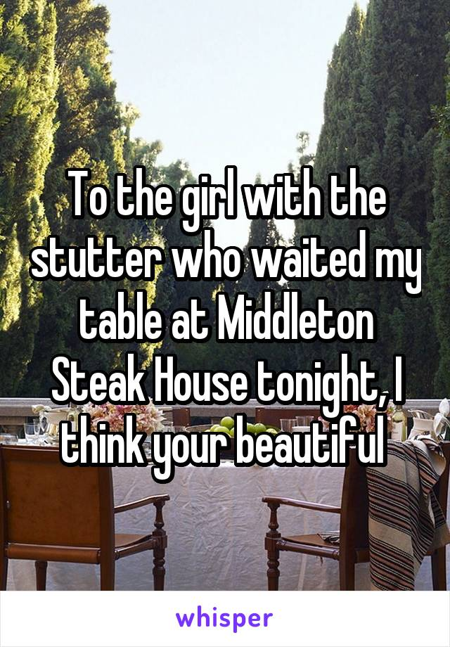 To the girl with the stutter who waited my table at Middleton Steak House tonight, I think your beautiful