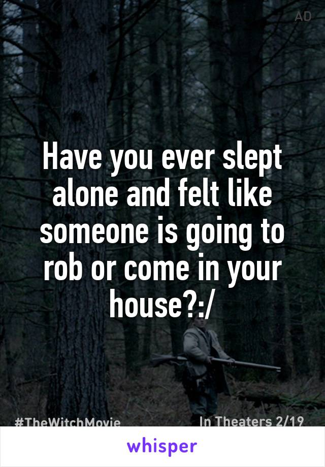 Have you ever slept alone and felt like someone is going to rob or come in your house?:/
