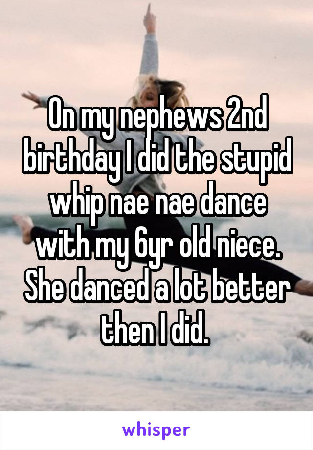 On my nephews 2nd birthday I did the stupid whip nae nae dance with my 6yr old niece. She danced a lot better then I did.