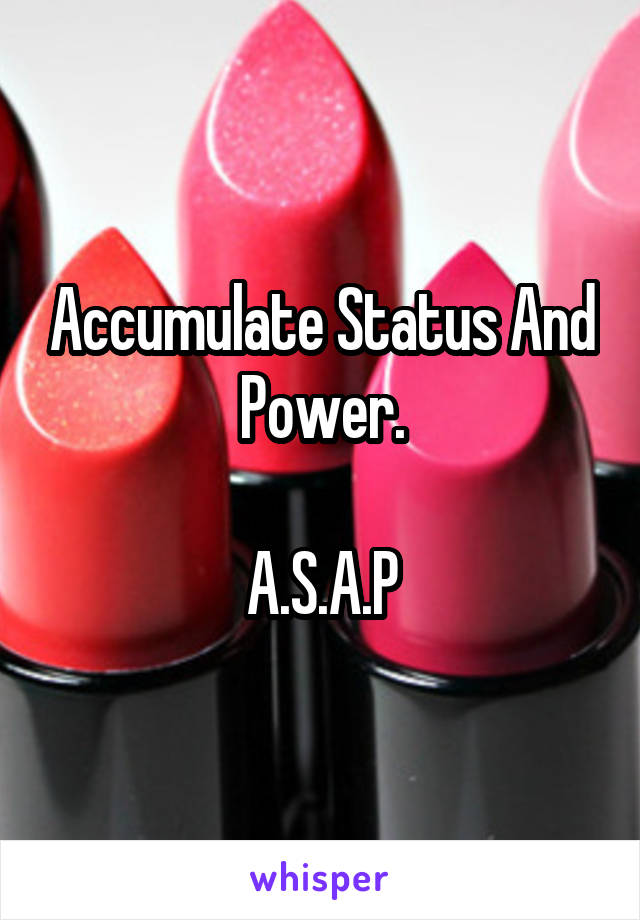 Accumulate Status And Power.  A.S.A.P