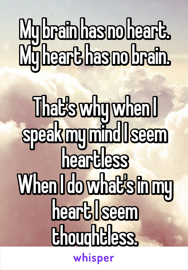 My brain has no heart. My heart has no brain.  That's why when I speak my mind I seem heartless When I do what's in my heart I seem thoughtless.