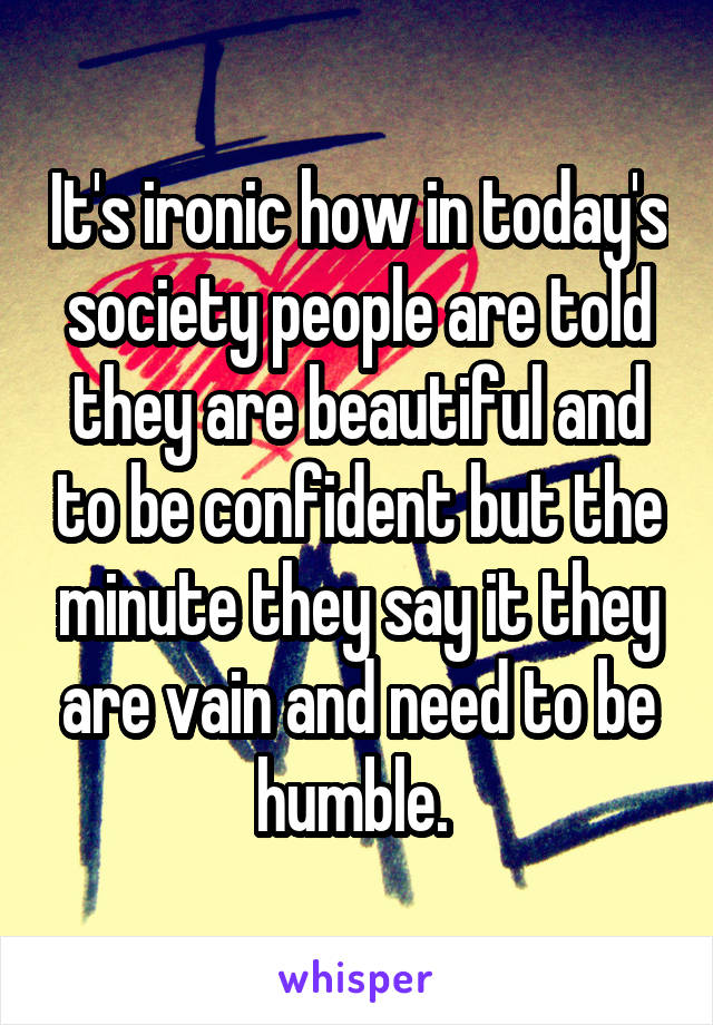 It's ironic how in today's society people are told they are beautiful and to be confident but the minute they say it they are vain and need to be humble.