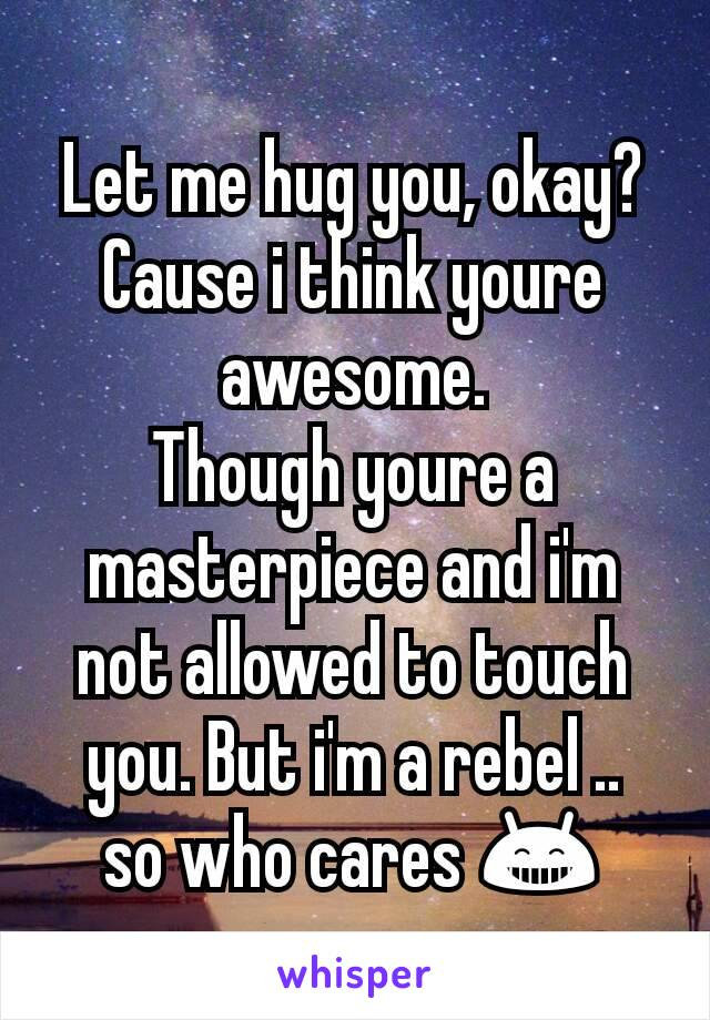 Let me hug you, okay? Cause i think youre awesome. Though youre a masterpiece and i'm not allowed to touch you. But i'm a rebel .. so who cares 😁