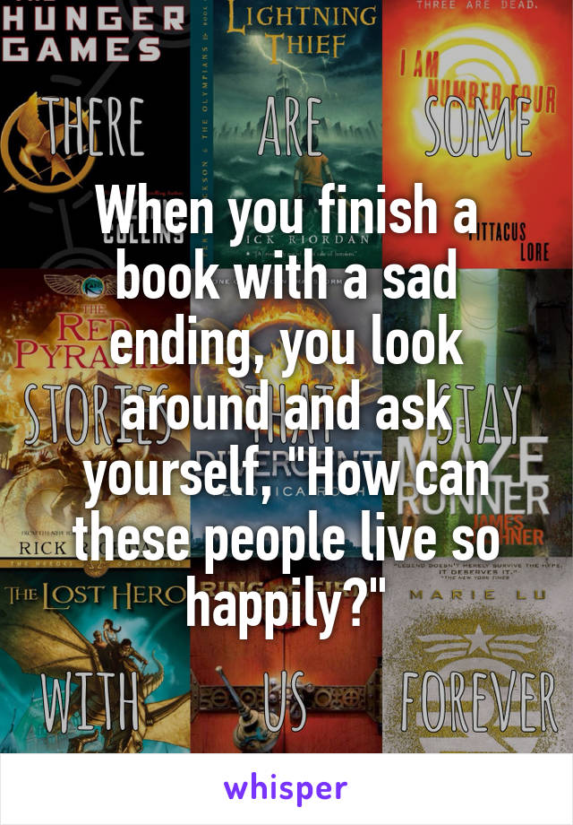 """When you finish a book with a sad ending, you look around and ask yourself, """"How can these people live so happily?"""""""