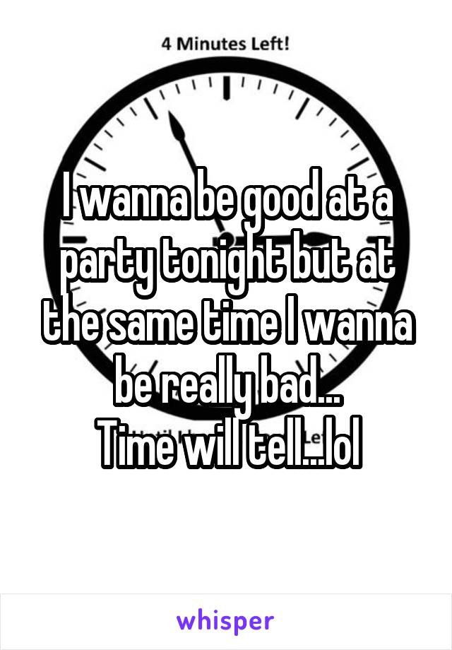 I wanna be good at a party tonight but at the same time I wanna be really bad... Time will tell...lol