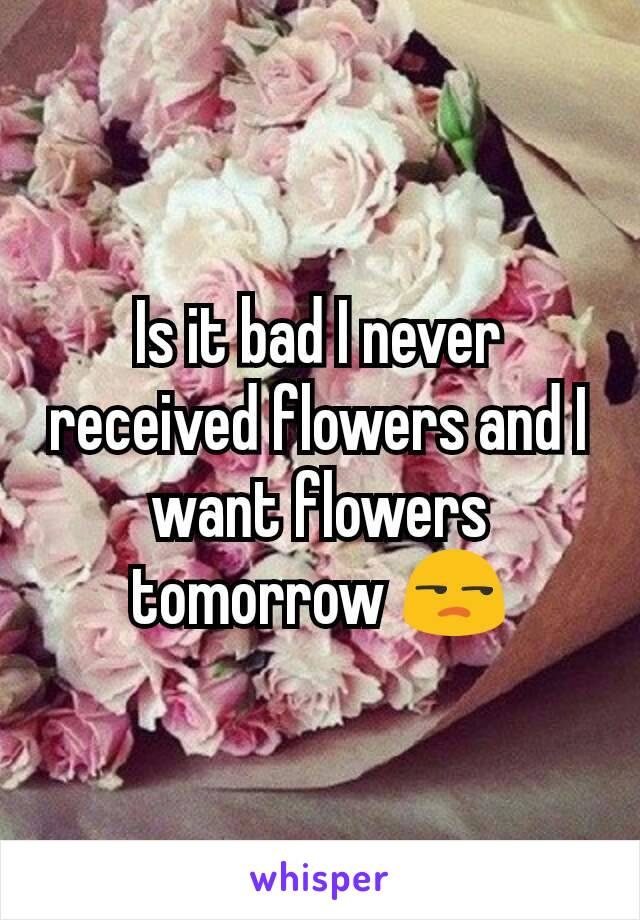 Is it bad I never received flowers and I want flowers tomorrow 😒