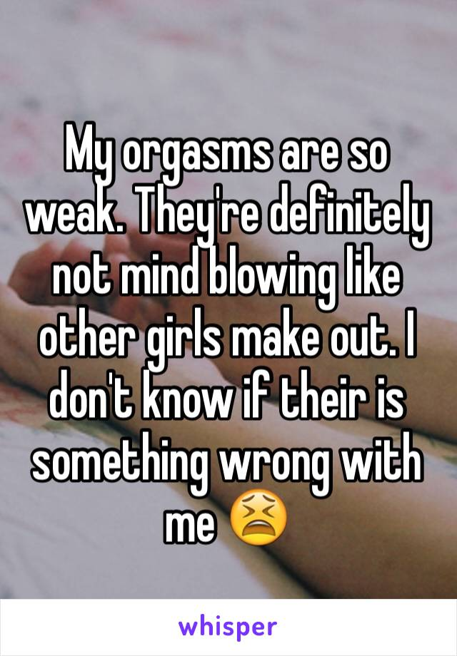 My orgasms are so weak. They're definitely not mind blowing like other girls make out. I don't know if their is something wrong with me 😫