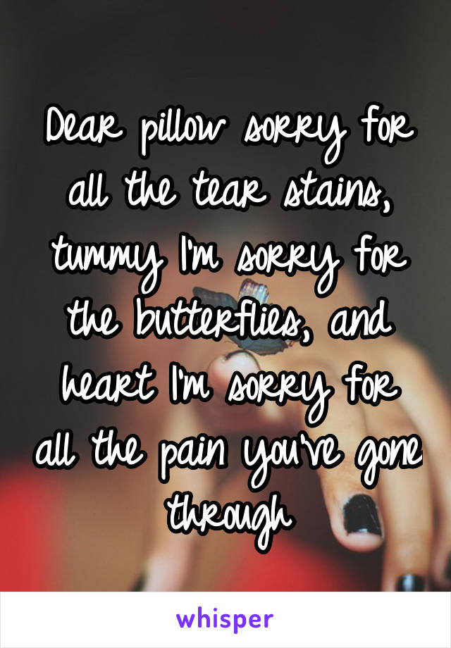 Dear pillow sorry for all the tear stains, tummy I'm sorry for the butterflies, and heart I'm sorry for all the pain you've gone through