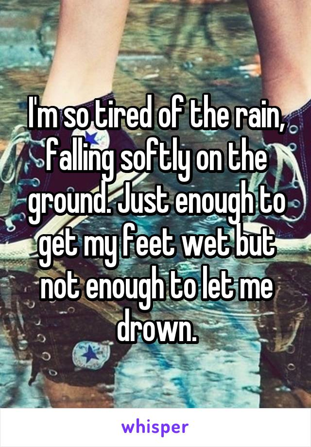 I'm so tired of the rain, falling softly on the ground. Just enough to get my feet wet but not enough to let me drown.