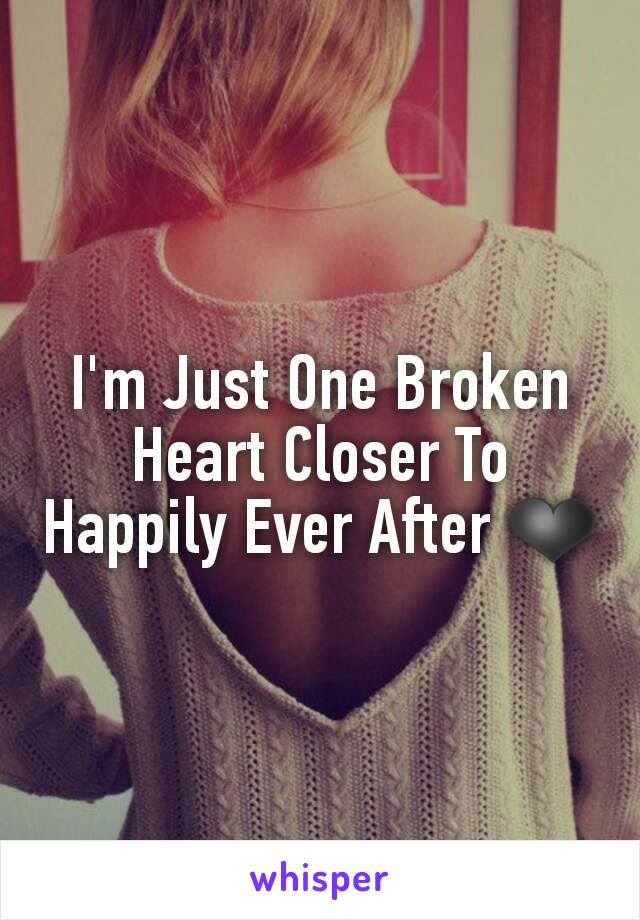 I'm Just One Broken Heart Closer To Happily Ever After ❤