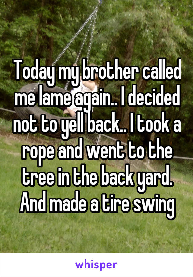 Today my brother called me lame again.. I decided not to yell back.. I took a rope and went to the tree in the back yard. And made a tire swing