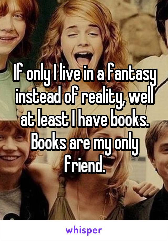 If only I live in a fantasy instead of reality, well at least I have books. Books are my only friend.