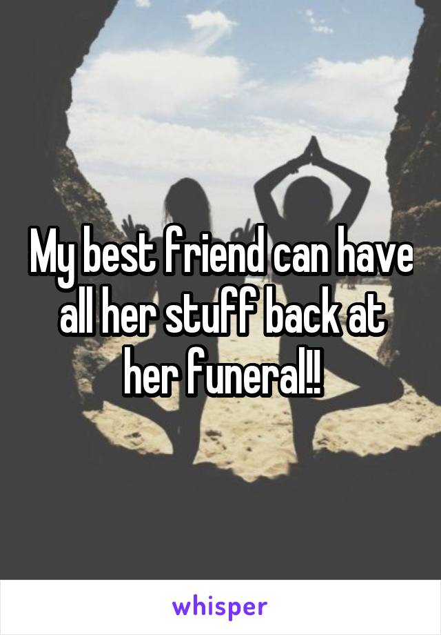 My best friend can have all her stuff back at her funeral!!