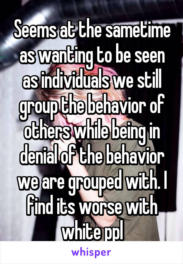 Seems at the sametime as wanting to be seen as individuals we still group the behavior of others while being in denial of the behavior we are grouped with. I find its worse with white ppl