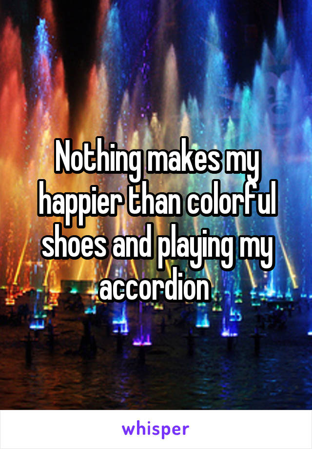 Nothing makes my happier than colorful shoes and playing my accordion
