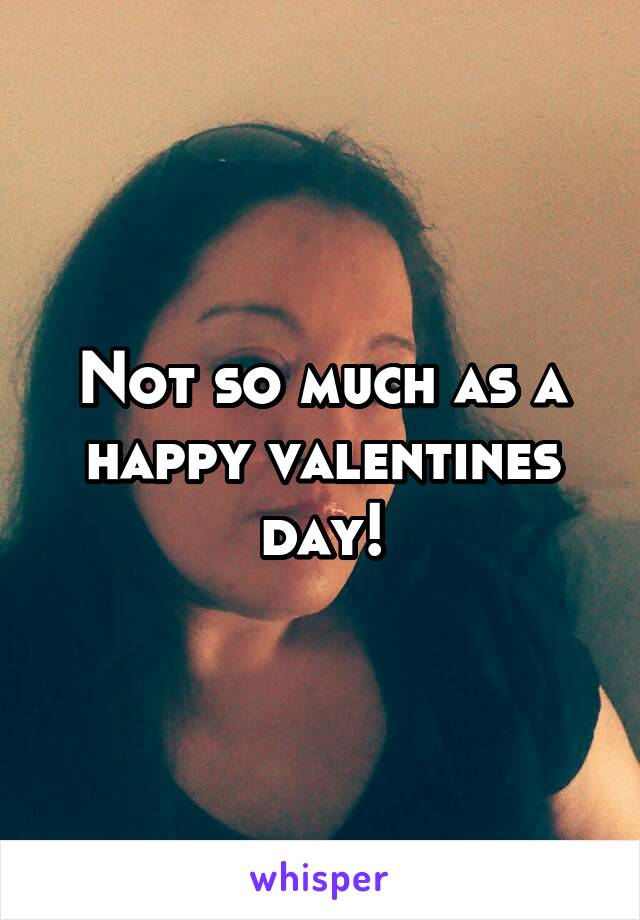 Not so much as a happy valentines day!