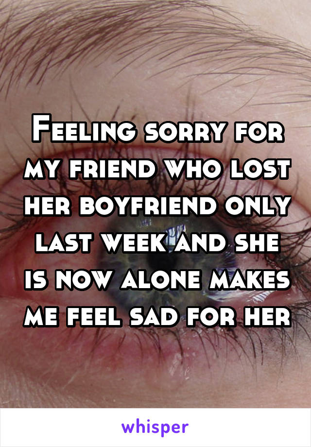 Feeling sorry for my friend who lost her boyfriend only last week and she is now alone makes me feel sad for her