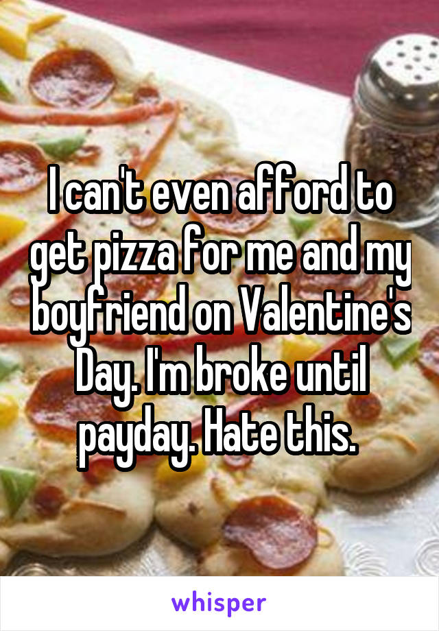 I can't even afford to get pizza for me and my boyfriend on Valentine's Day. I'm broke until payday. Hate this.