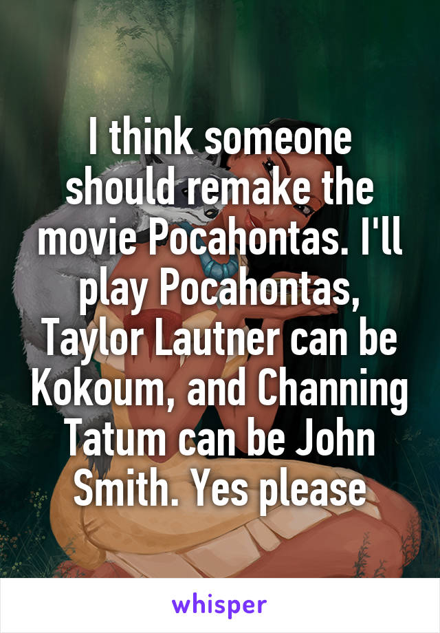 I think someone should remake the movie Pocahontas. I'll play Pocahontas, Taylor Lautner can be Kokoum, and Channing Tatum can be John Smith. Yes please