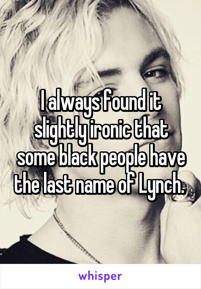 I always found it slightly ironic that some black people have the last name of Lynch.