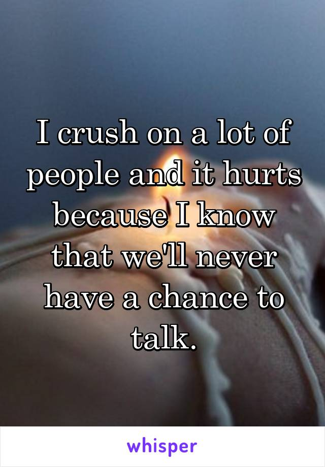I crush on a lot of people and it hurts because I know that we'll never have a chance to talk.