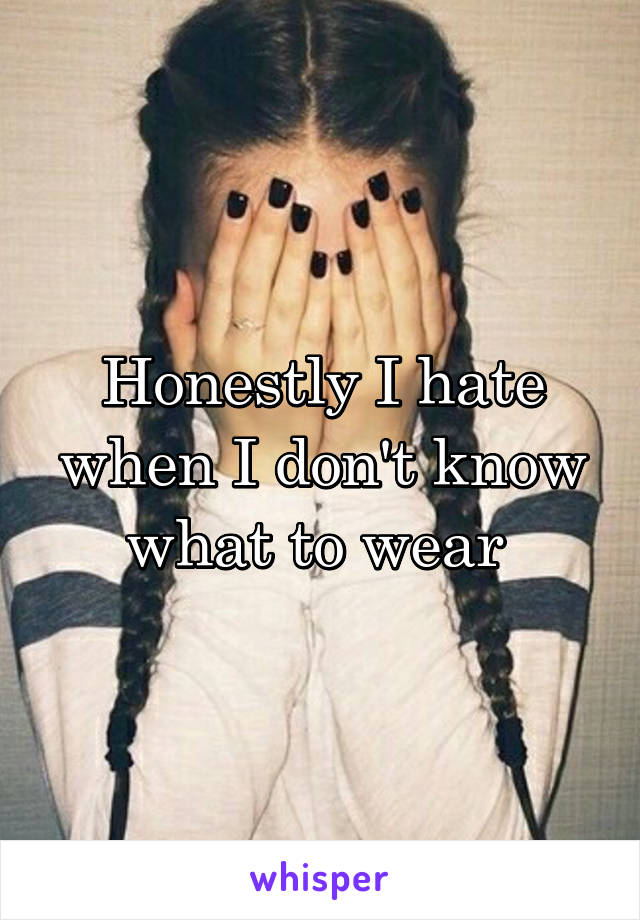 Honestly I hate when I don't know what to wear