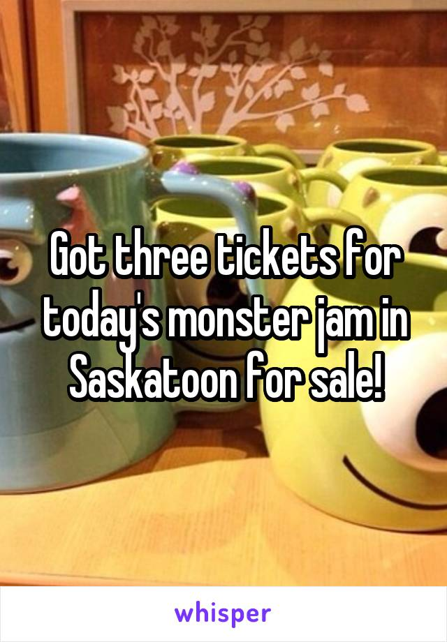 Got three tickets for today's monster jam in Saskatoon for sale!