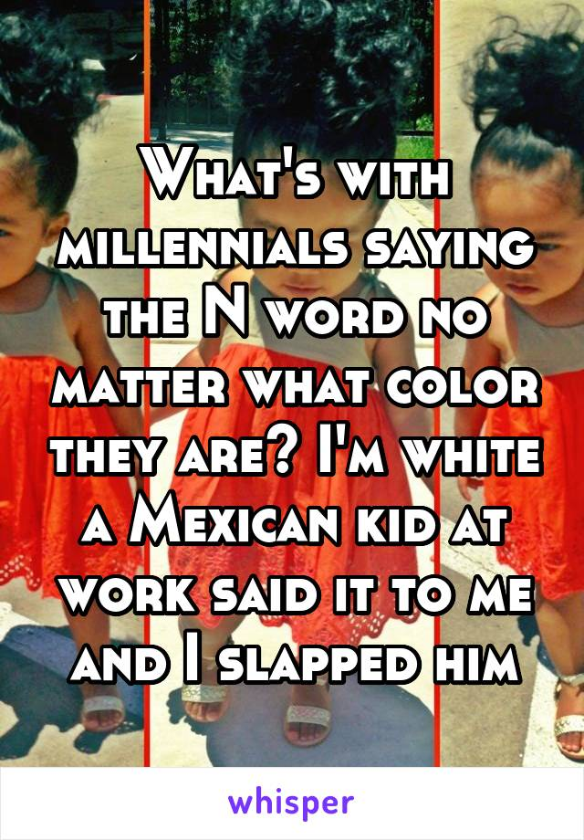What's with millennials saying the N word no matter what color they are? I'm white a Mexican kid at work said it to me and I slapped him