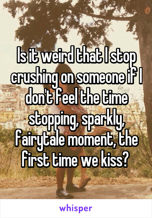 Is it weird that I stop crushing on someone if I don't feel the time stopping, sparkly, fairytale moment, the first time we kiss?
