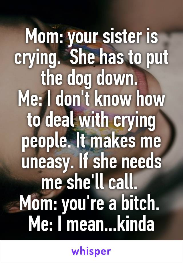 Mom: your sister is crying.  She has to put the dog down.  Me: I don't know how to deal with crying people. It makes me uneasy. If she needs me she'll call.  Mom: you're a bitch.  Me: I mean...kinda