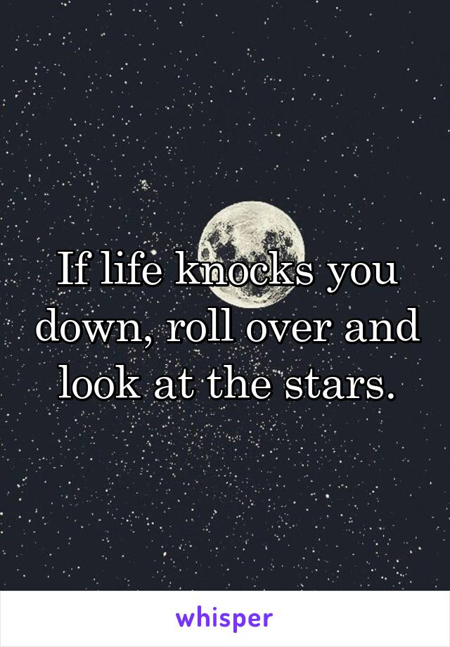 If life knocks you down, roll over and look at the stars.