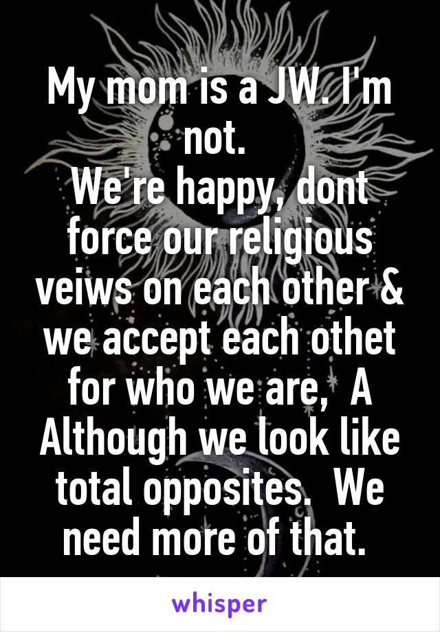 My mom is a JW. I'm not.  We're happy, dont force our religious veiws on each other & we accept each othet for who we are,  A Although we look like total opposites.  We need more of that.