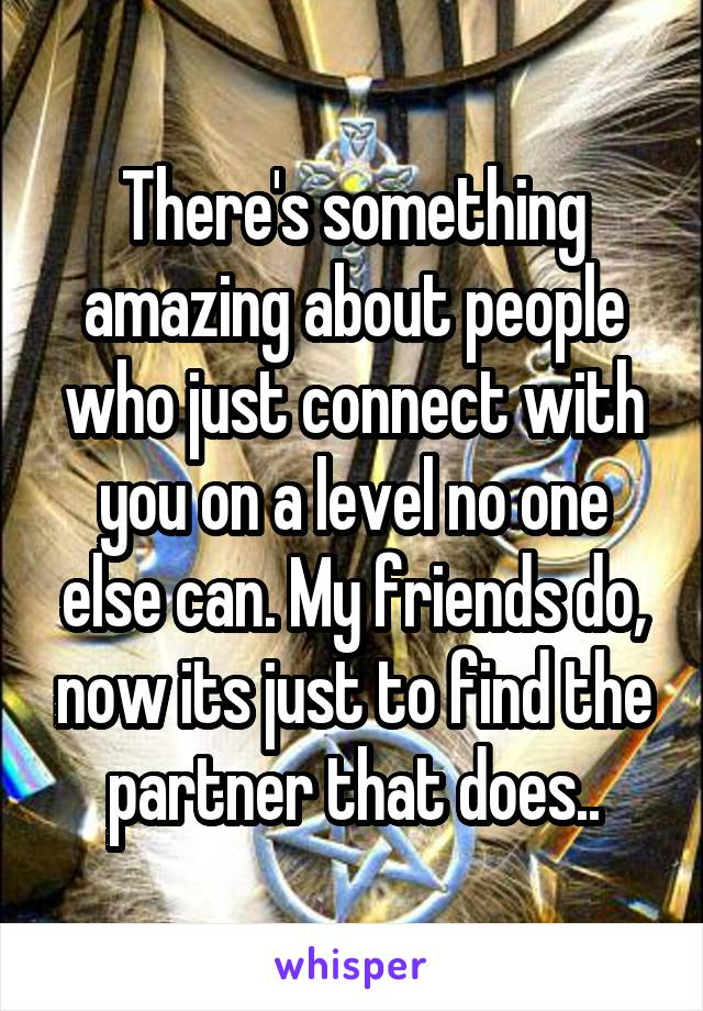There's something amazing about people who just connect with you on a level no one else can. My friends do, now its just to find the partner that does..