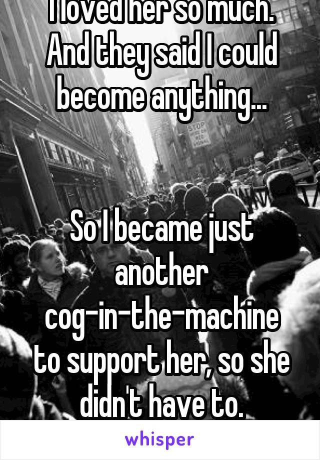 I loved her so much. And they said I could become anything...   So I became just another cog-in-the-machine to support her, so she didn't have to.