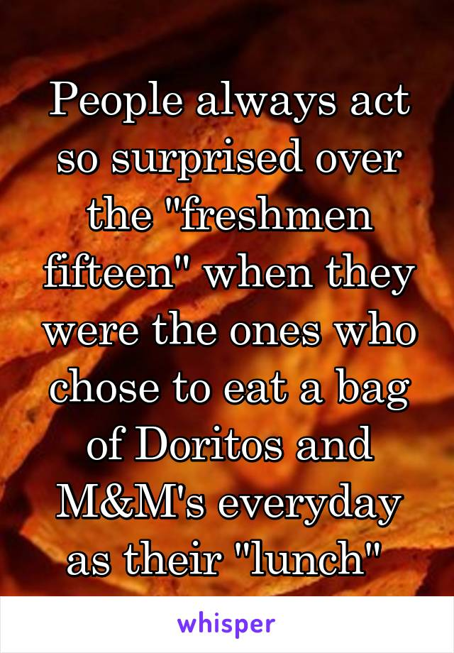 """People always act so surprised over the """"freshmen fifteen"""" when they were the ones who chose to eat a bag of Doritos and M&M's everyday as their """"lunch"""""""