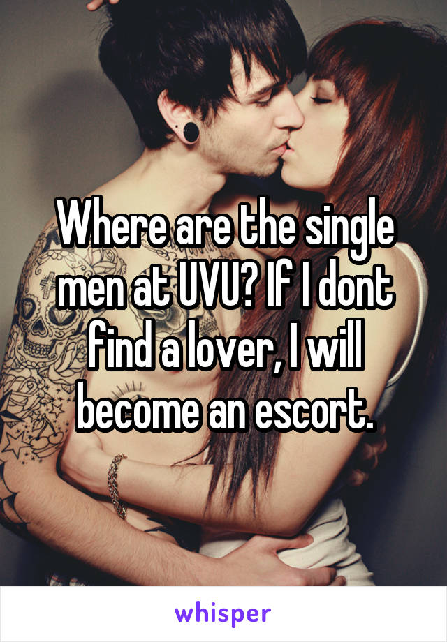 Where are the single men at UVU? If I dont find a lover, I will become an escort.