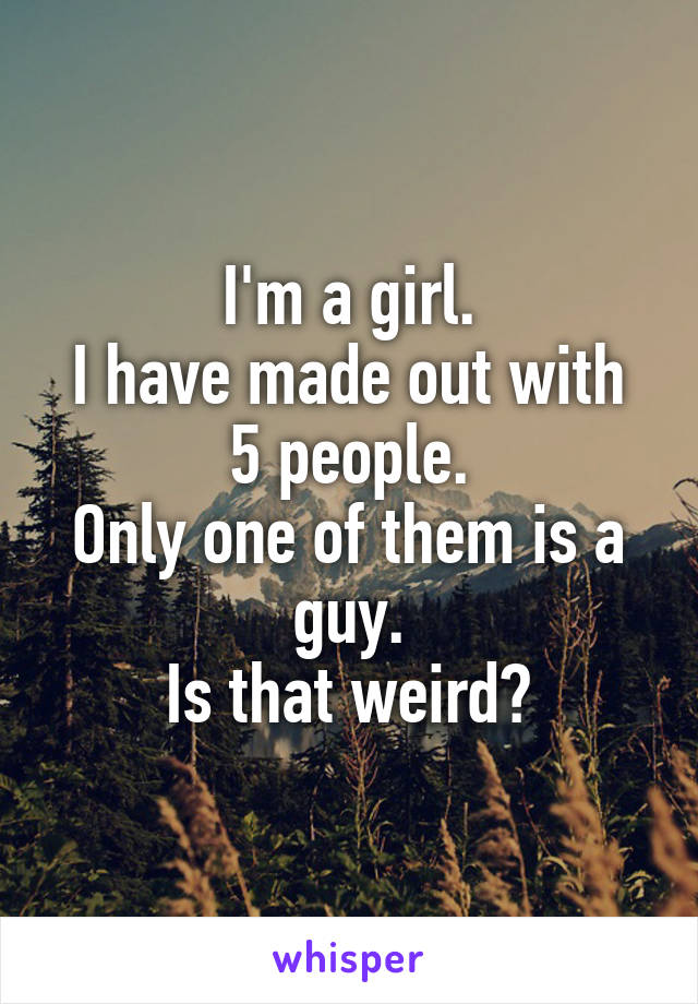 I'm a girl. I have made out with 5 people. Only one of them is a guy. Is that weird?