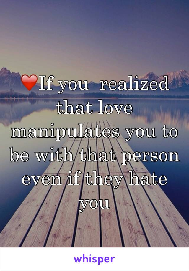 ❤️If you  realized that love manipulates you to be with that person even if they hate you