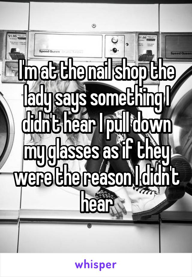 I'm at the nail shop the lady says something I didn't hear I pull down my glasses as if they were the reason I didn't hear