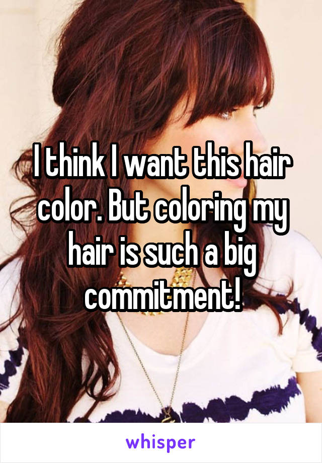 I think I want this hair color. But coloring my hair is such a big commitment!