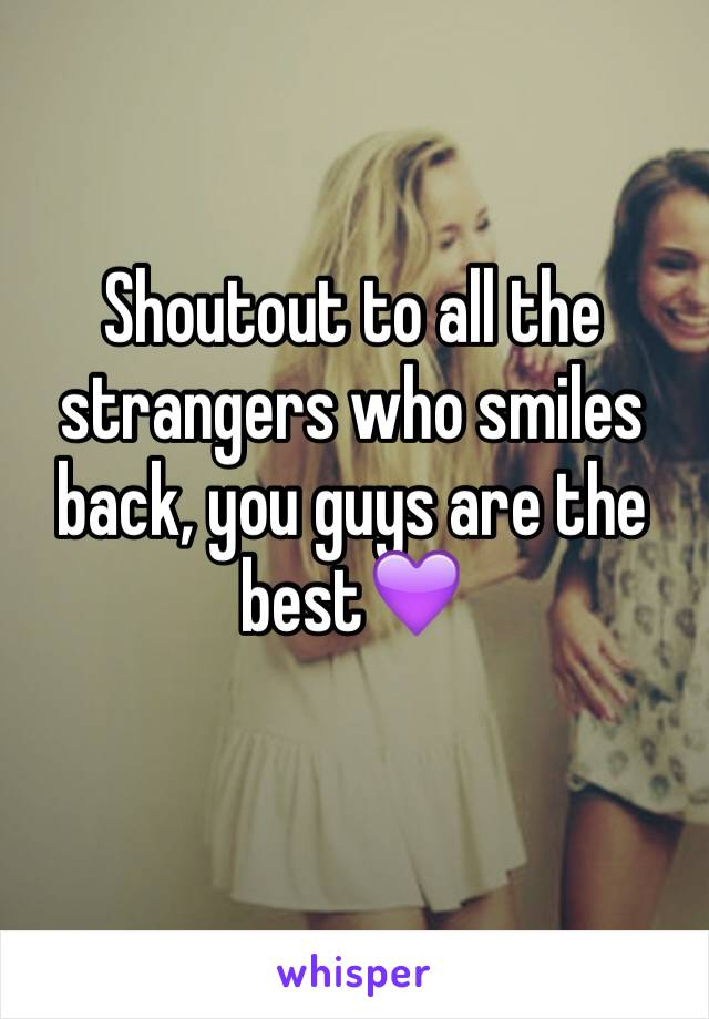 Shoutout to all the strangers who smiles back, you guys are the best💜