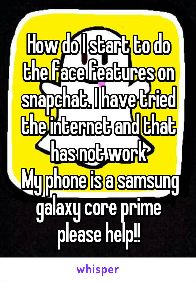 How do I start to do the face features on snapchat. I have tried the internet and that has not work  My phone is a samsung galaxy core prime please help!!