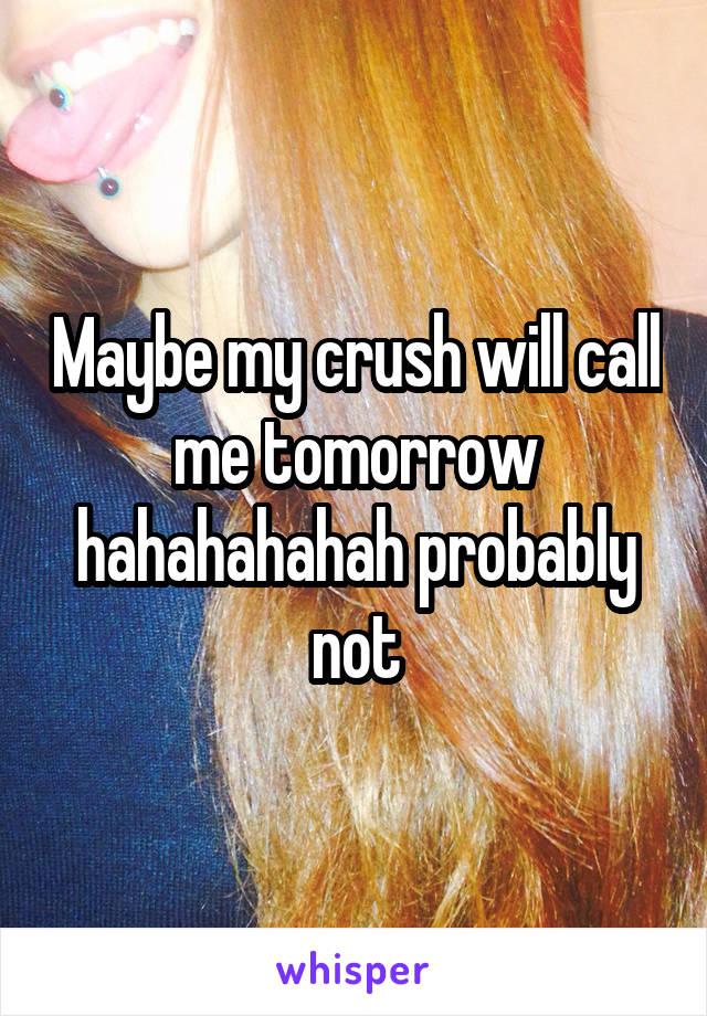 Maybe my crush will call me tomorrow hahahahahah probably not