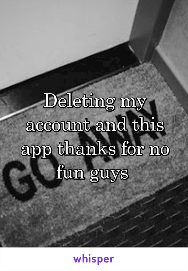 Deleting my account and this app thanks for no fun guys