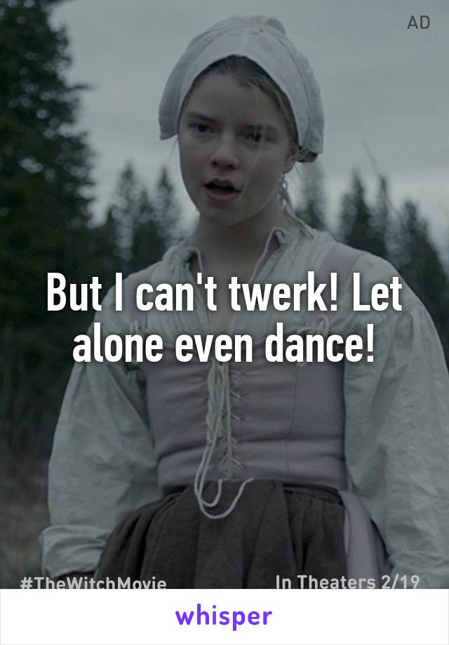 But I can't twerk! Let alone even dance!