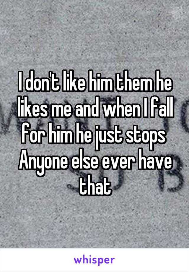 I don't like him them he likes me and when I fall for him he just stops  Anyone else ever have that