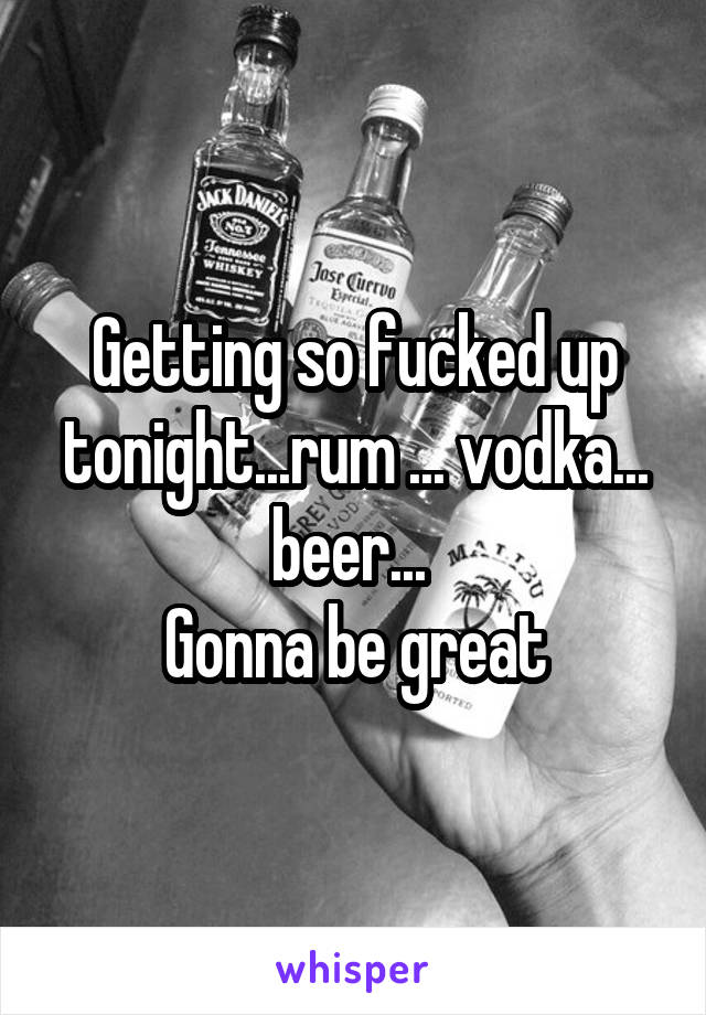 Getting so fucked up tonight...rum ... vodka... beer...  Gonna be great
