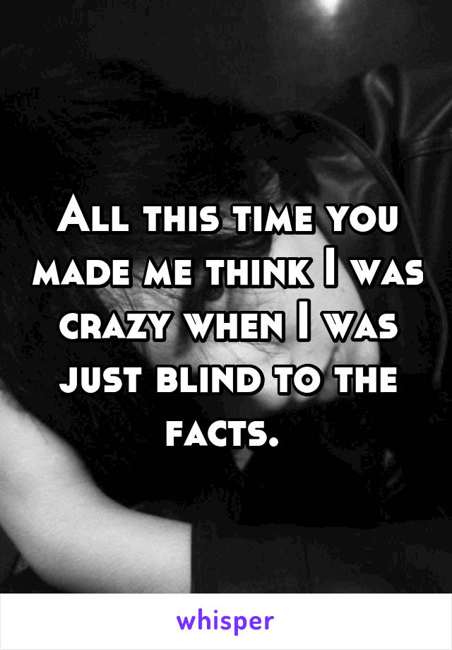 All this time you made me think I was crazy when I was just blind to the facts.