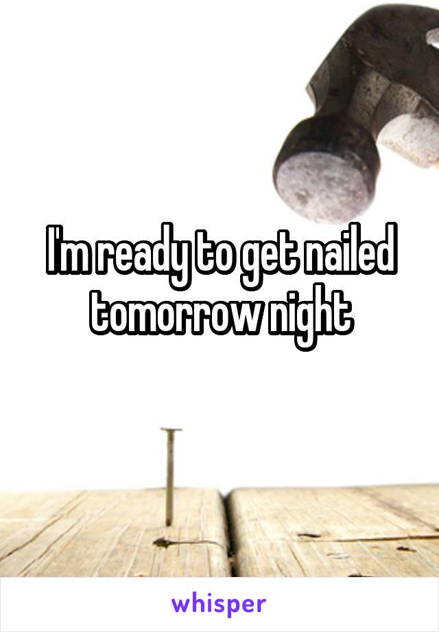 I'm ready to get nailed tomorrow night